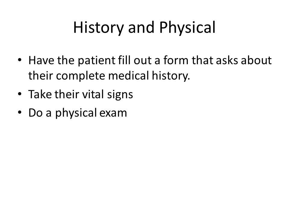 History and Physical Have the patient fill out a form that asks about their complete medical history.
