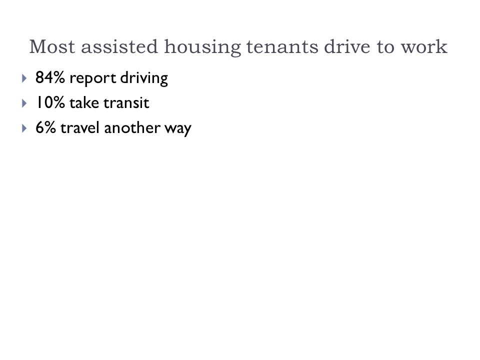 Most assisted housing tenants drive to work  84% report driving  10% take transit  6% travel another way
