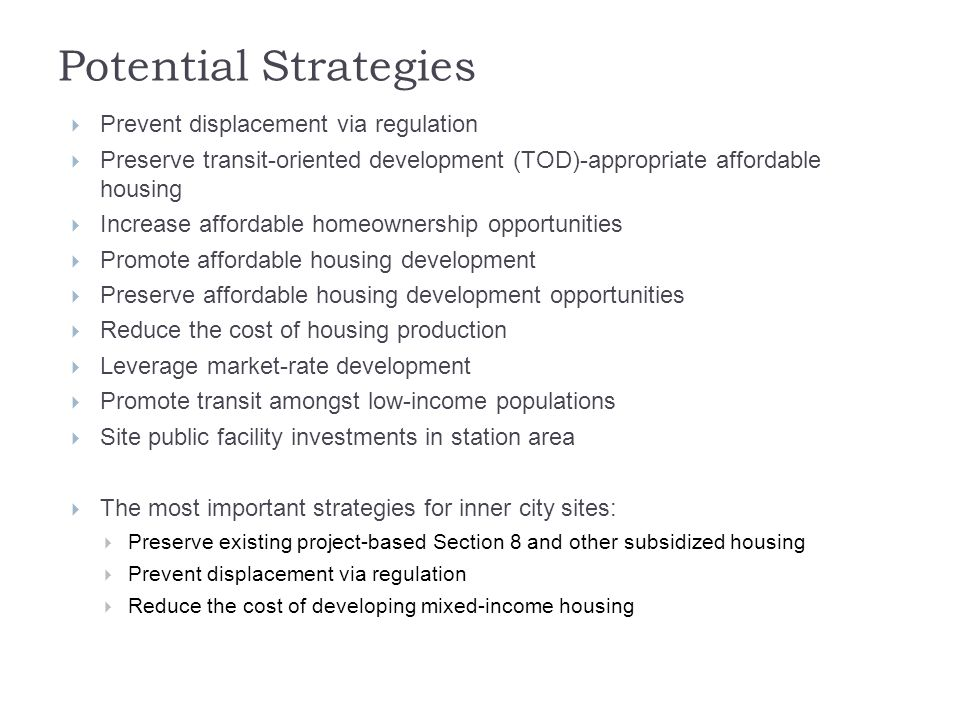 Potential Strategies  Prevent displacement via regulation  Preserve transit-oriented development (TOD)-appropriate affordable housing  Increase affordable homeownership opportunities  Promote affordable housing development  Preserve affordable housing development opportunities  Reduce the cost of housing production  Leverage market-rate development  Promote transit amongst low-income populations  Site public facility investments in station area  The most important strategies for inner city sites:  Preserve existing project-based Section 8 and other subsidized housing  Prevent displacement via regulation  Reduce the cost of developing mixed-income housing
