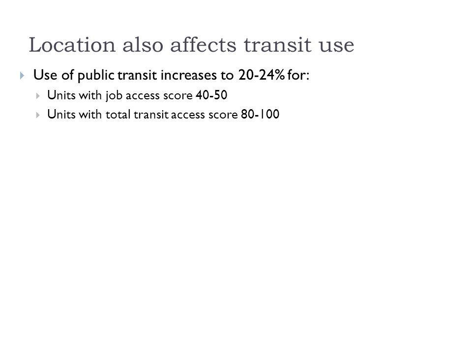 Location also affects transit use  Use of public transit increases to 20-24% for:  Units with job access score  Units with total transit access score