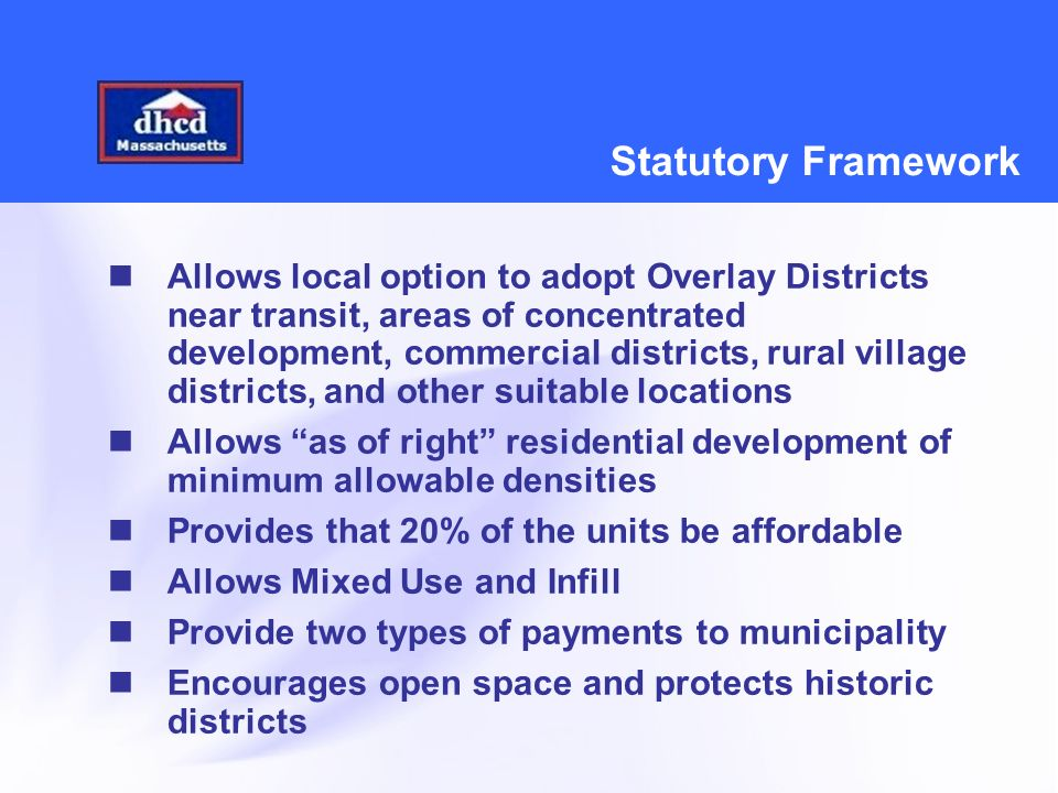 Statutory Framework Allows local option to adopt Overlay Districts near transit, areas of concentrated development, commercial districts, rural village districts, and other suitable locations Allows as of right residential development of minimum allowable densities Provides that 20% of the units be affordable Allows Mixed Use and Infill Provide two types of payments to municipality Encourages open space and protects historic districts