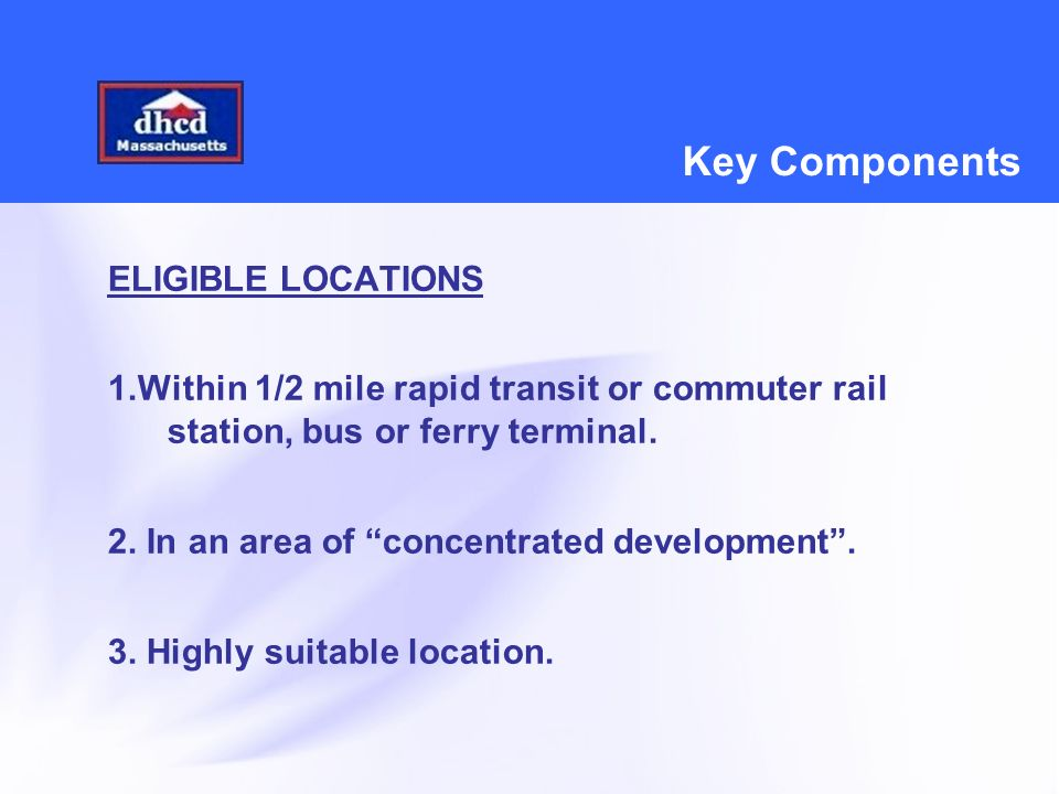 Key Components ELIGIBLE LOCATIONS 1.Within 1/2 mile rapid transit or commuter rail station, bus or ferry terminal.