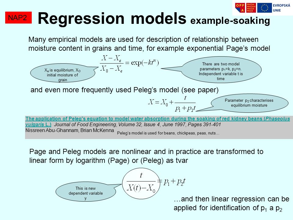 Regression models example-soaking NAP2 The application of Peleg s equation to model water absorption during the soaking of red kidney beans (Phaseolus vulgaris L.)The application of Peleg s equation to model water absorption during the soaking of red kidney beans (Phaseolus vulgaris L.) Journal of Food Engineering, Volume 32, Issue 4, June 1997, Pages 391-401 Nissreen Abu-Ghannam, Brian McKenna Many empirical models are used for description of relationship between moisture content in grains and time, for example exponential Page's model X e is equilibrium, X O initial moisture of grain There are two model parameters p 1 =k, p 2 =n.