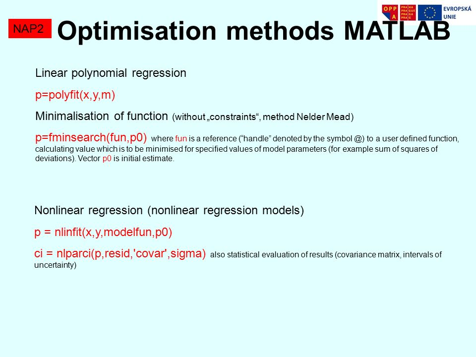 "Optimisation methods MATLAB NAP2 Linear polynomial regression p=polyfit(x,y,m) Minimalisation of function (without ""constraints , method Nelder Mead) p=fminsearch(fun,p0) where fun is a reference ( handle denoted by the to a user defined function, calculating value which is to be minimised for specified values of model parameters (for example sum of squares of deviations)."