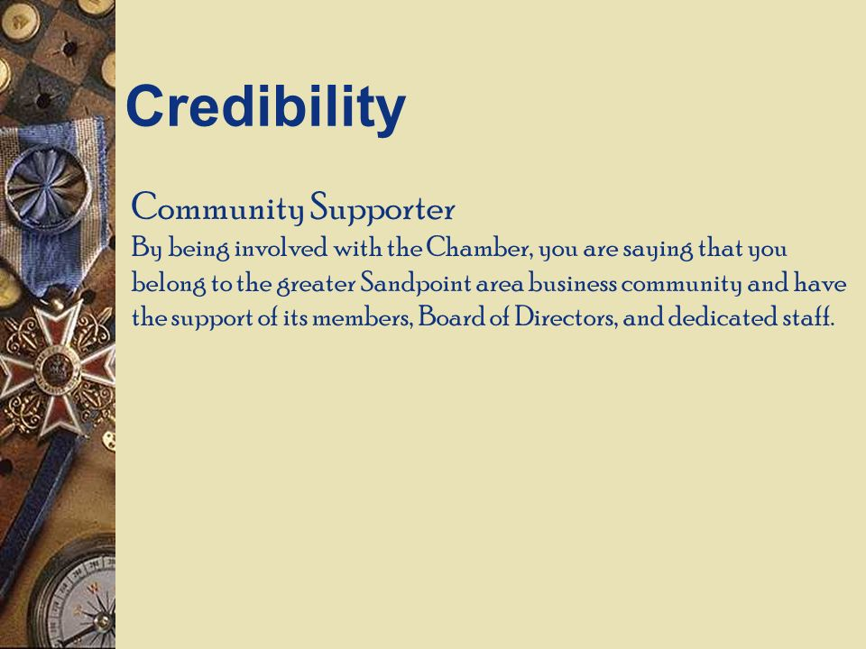 Community Supporter By being involved with the Chamber, you are saying that you belong to the greater Sandpoint area business community and have the support of its members, Board of Directors, and dedicated staff.