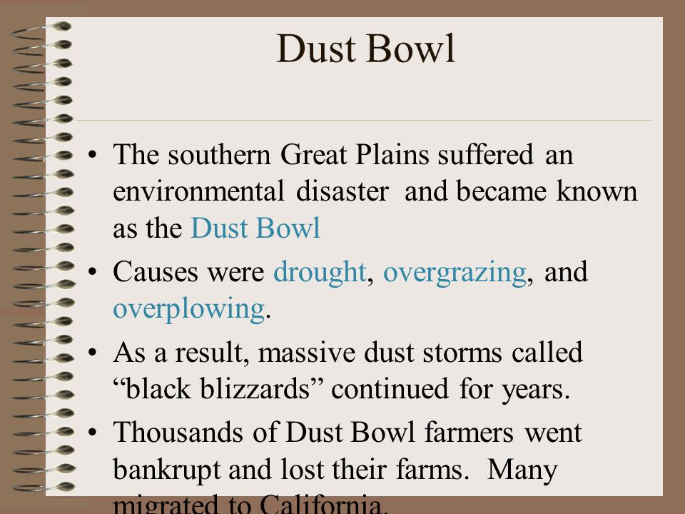 Dust Bowl The southern Great Plains suffered an environmental disaster and became known as the Dust Bowl Causes were drought, overgrazing, and overplowing.