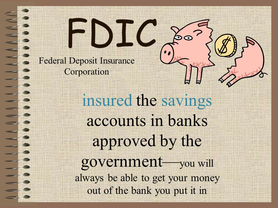 FDIC insured the savings accounts in banks approved by the government— you will always be able to get your money out of the bank you put it in Federal Deposit Insurance Corporation