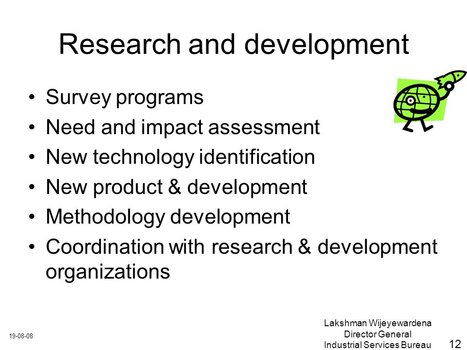 Lakshman Wijeyewardena Director General Industrial Services Bureau Research and development Survey programs Need and impact assessment New technology identification New product & development Methodology development Coordination with research & development organizations 12