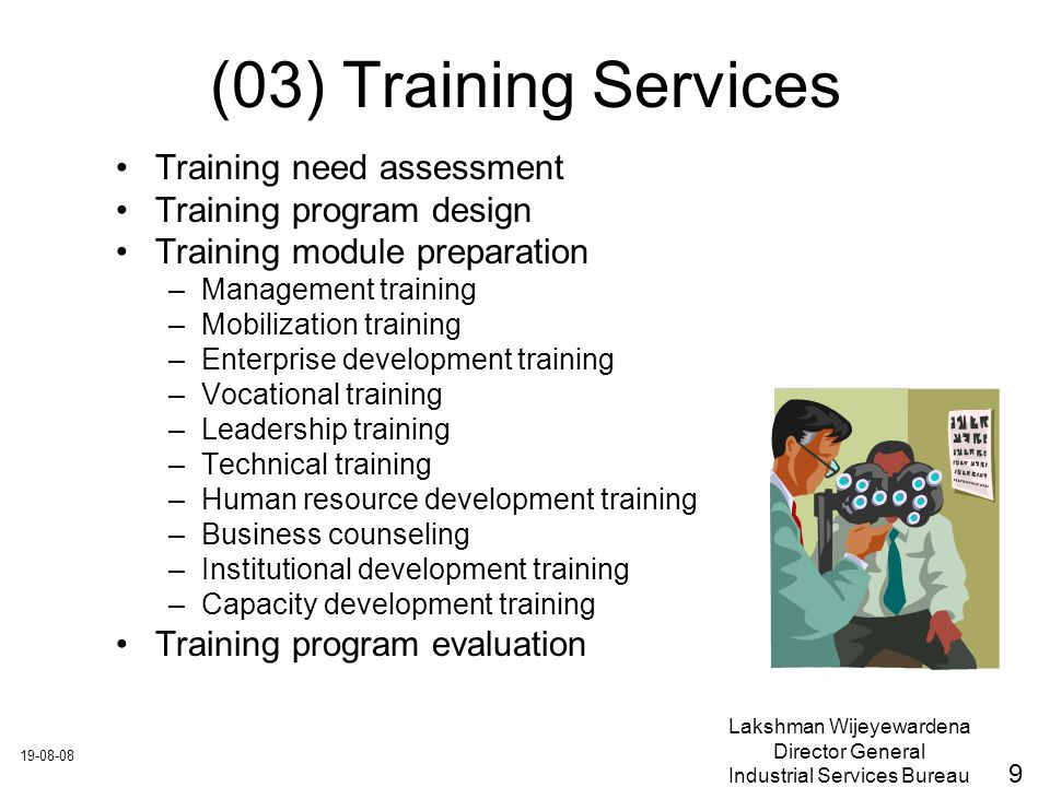 Lakshman Wijeyewardena Director General Industrial Services Bureau (03) Training Services Training need assessment Training program design Training module preparation –Management training –Mobilization training –Enterprise development training –Vocational training –Leadership training –Technical training –Human resource development training –Business counseling –Institutional development training –Capacity development training Training program evaluation 9