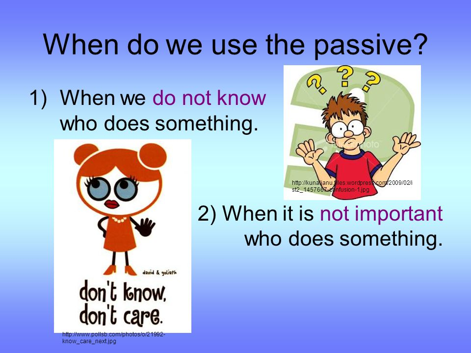 When do we use the passive. 1)When we do not know who does something.