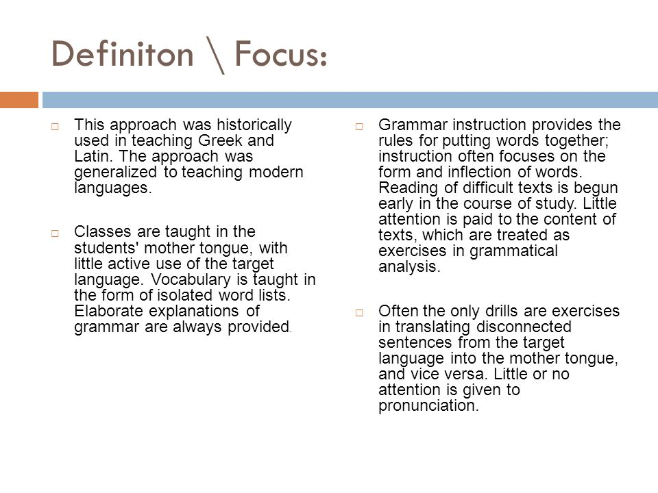 Definiton \ Focus:  This approach was historically used in teaching Greek and Latin.