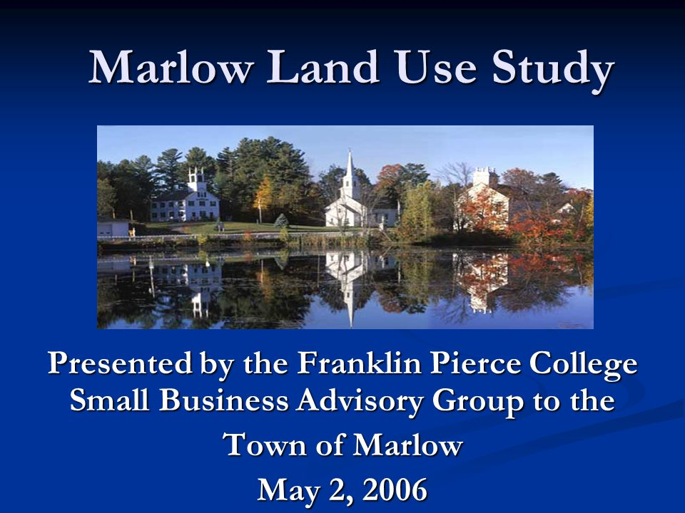 Marlow Land Use Study Presented by the Franklin Pierce College Small Business Advisory Group to the Town of Marlow May 2, 2006