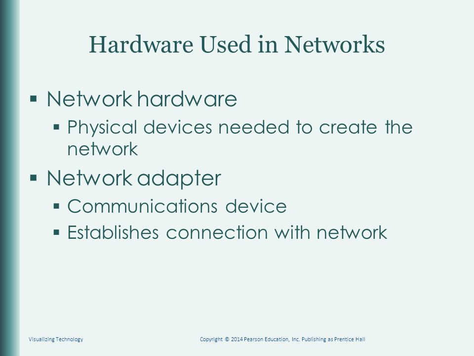 Hardware Used in Networks  Network hardware  Physical devices needed to create the network  Network adapter  Communications device  Establishes connection with network Visualizing TechnologyCopyright © 2014 Pearson Education, Inc.