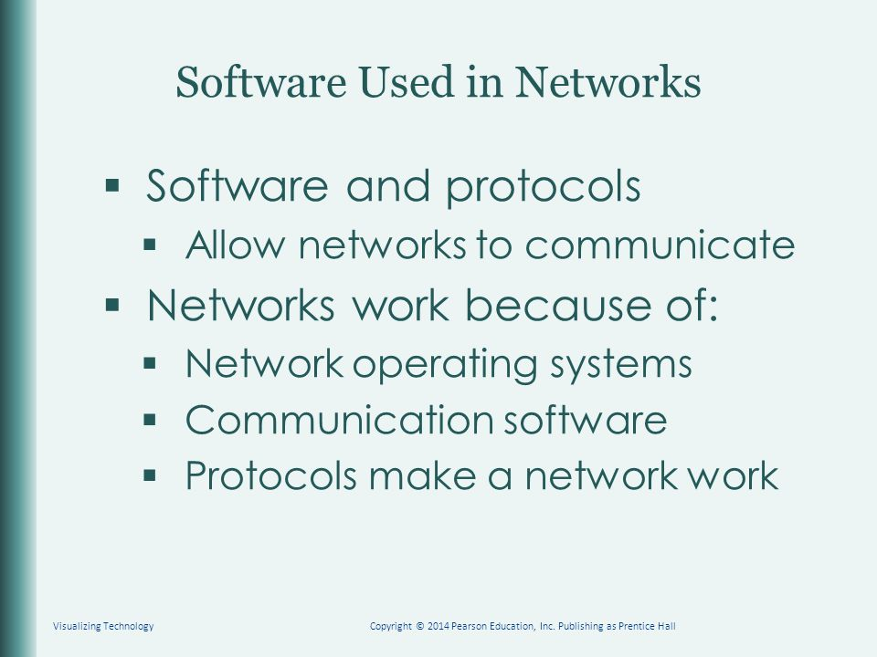  Software and protocols  Allow networks to communicate  Networks work because of:  Network operating systems  Communication software  Protocols make a network work Software Used in Networks Visualizing TechnologyCopyright © 2014 Pearson Education, Inc.