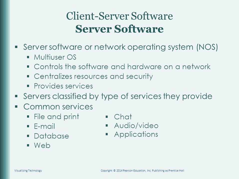 Client-Server Software Server Software  Server software or network operating system (NOS)  Multiuser OS  Controls the software and hardware on a network  Centralizes resources and security  Provides services  Servers classified by type of services they provide  Common services  File and print    Database  Web Visualizing TechnologyCopyright © 2014 Pearson Education, Inc.