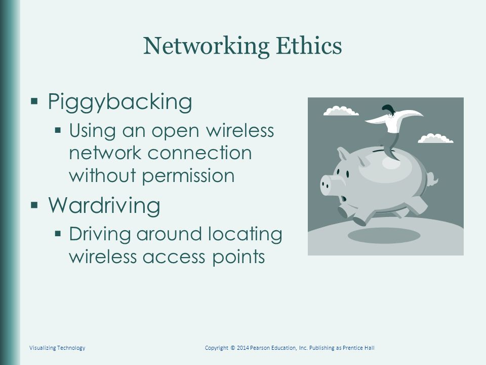Networking Ethics  Piggybacking  Using an open wireless network connection without permission  Wardriving  Driving around locating wireless access points Visualizing TechnologyCopyright © 2014 Pearson Education, Inc.