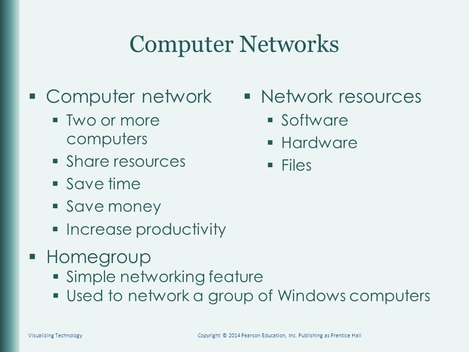 Computer Networks  Computer network  Two or more computers  Share resources  Save time  Save money  Increase productivity  Network resources  Software  Hardware  Files Visualizing TechnologyCopyright © 2014 Pearson Education, Inc.