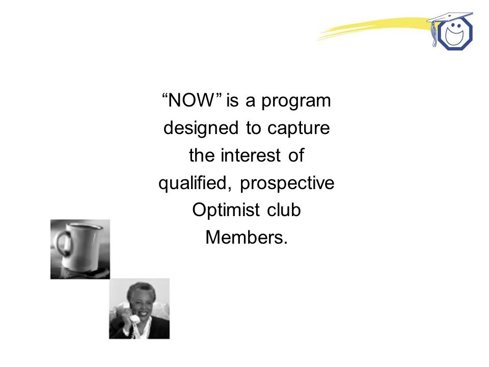 NOW is a program designed to capture the interest of qualified, prospective Optimist club Members.