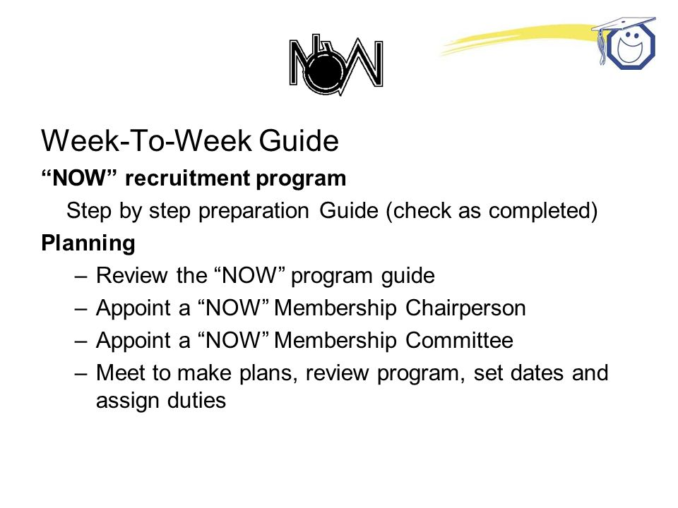 Week-To-Week Guide NOW recruitment program Step by step preparation Guide (check as completed) Planning –Review the NOW program guide –Appoint a NOW Membership Chairperson –Appoint a NOW Membership Committee –Meet to make plans, review program, set dates and assign duties