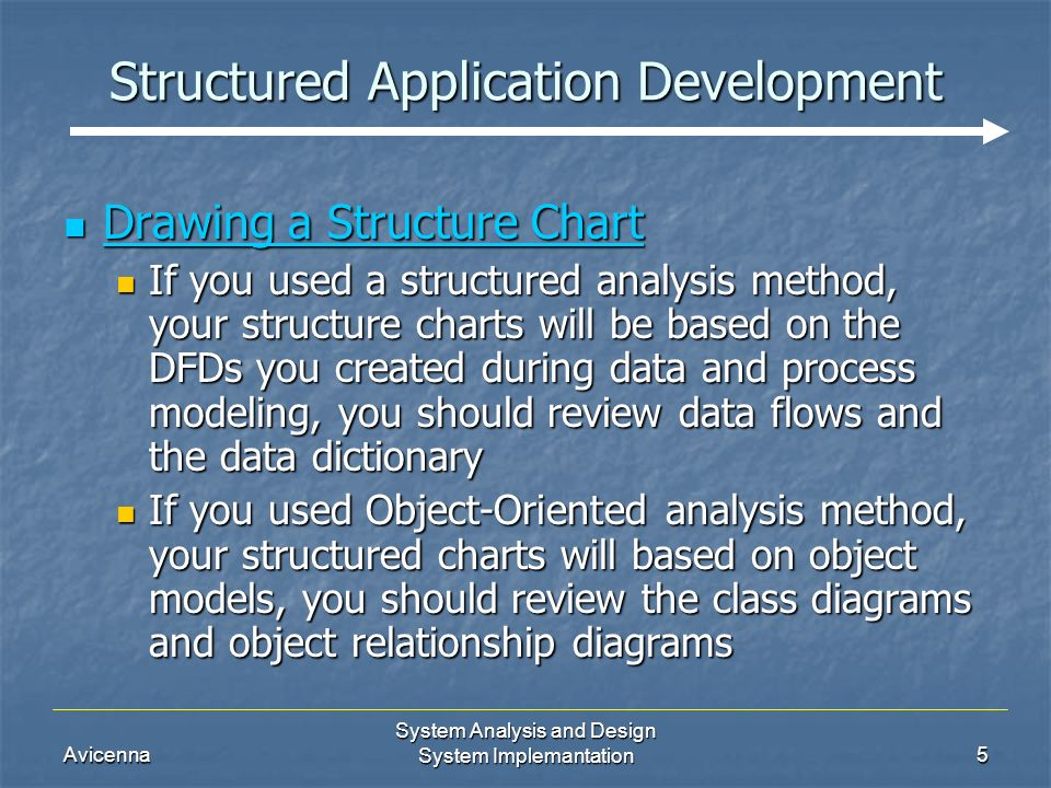 Avicenna System Analysis and Design System Implemantation5 Structured Application Development Drawing a Structure Chart Drawing a Structure Chart If you used a structured analysis method, your structure charts will be based on the DFDs you created during data and process modeling, you should review data flows and the data dictionary If you used a structured analysis method, your structure charts will be based on the DFDs you created during data and process modeling, you should review data flows and the data dictionary If you used Object-Oriented analysis method, your structured charts will based on object models, you should review the class diagrams and object relationship diagrams If you used Object-Oriented analysis method, your structured charts will based on object models, you should review the class diagrams and object relationship diagrams