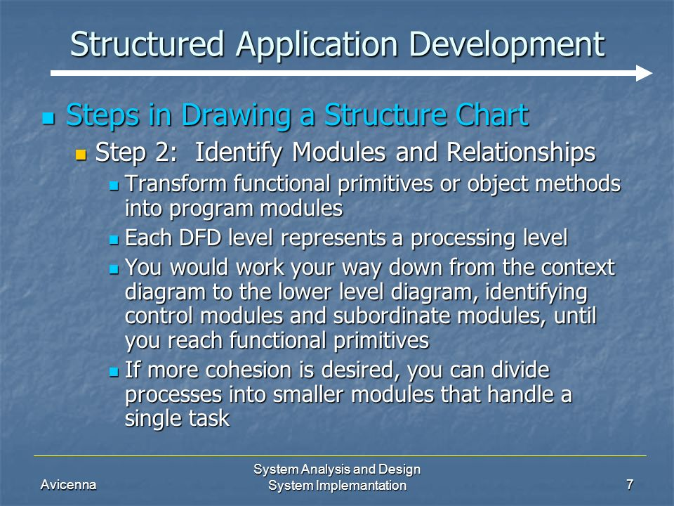 Avicenna System Analysis and Design System Implemantation7 Structured Application Development Steps in Drawing a Structure Chart Steps in Drawing a Structure Chart Step 2: Identify Modules and Relationships Step 2: Identify Modules and Relationships Transform functional primitives or object methods into program modules Transform functional primitives or object methods into program modules Each DFD level represents a processing level Each DFD level represents a processing level You would work your way down from the context diagram to the lower level diagram, identifying control modules and subordinate modules, until you reach functional primitives You would work your way down from the context diagram to the lower level diagram, identifying control modules and subordinate modules, until you reach functional primitives If more cohesion is desired, you can divide processes into smaller modules that handle a single task If more cohesion is desired, you can divide processes into smaller modules that handle a single task