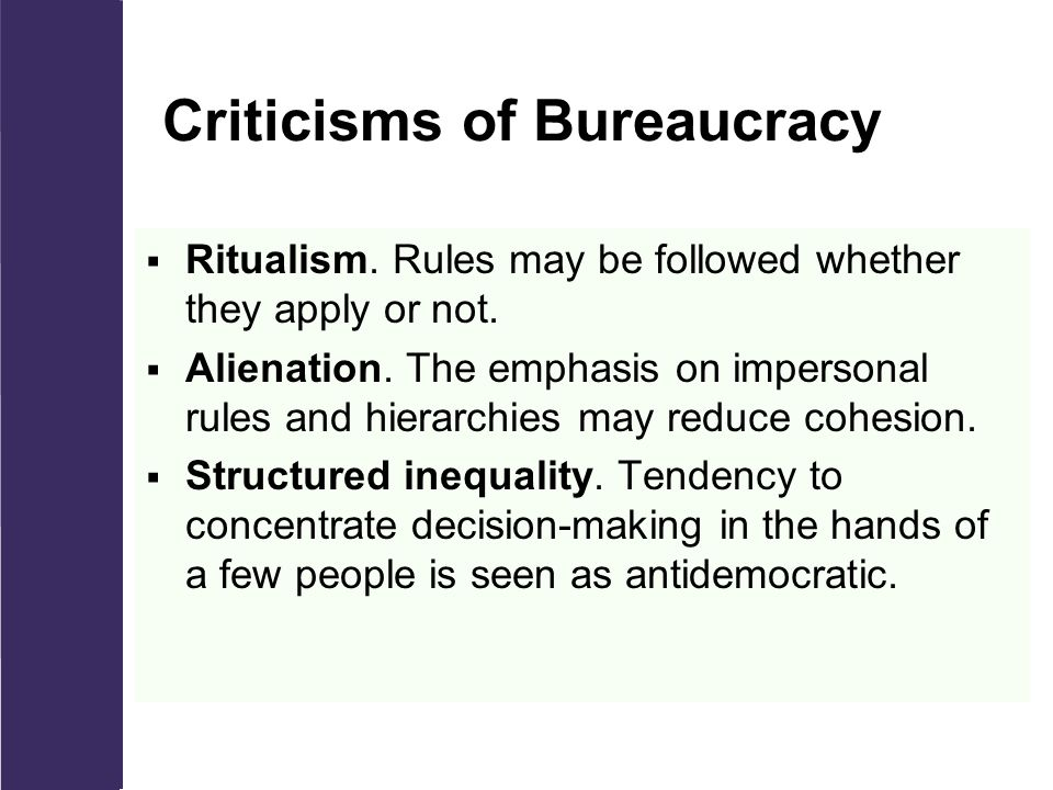 Criticisms of Bureaucracy  Ritualism. Rules may be followed whether they apply or not.