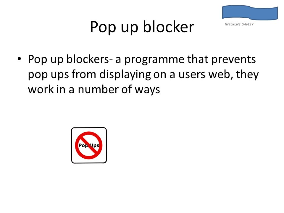 Pop up blocker Pop up blockers- a programme that prevents pop ups from displaying on a users web, they work in a number of ways INTERENT SAFETY