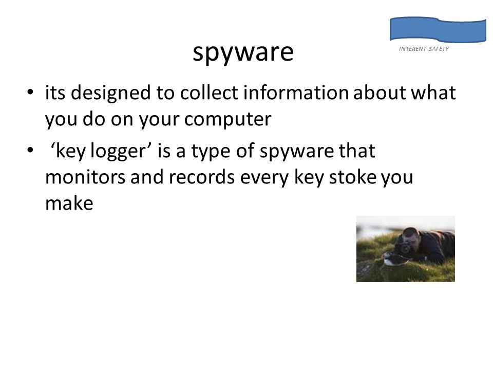 spyware its designed to collect information about what you do on your computer 'key logger' is a type of spyware that monitors and records every key stoke you make INTERENT SAFETY
