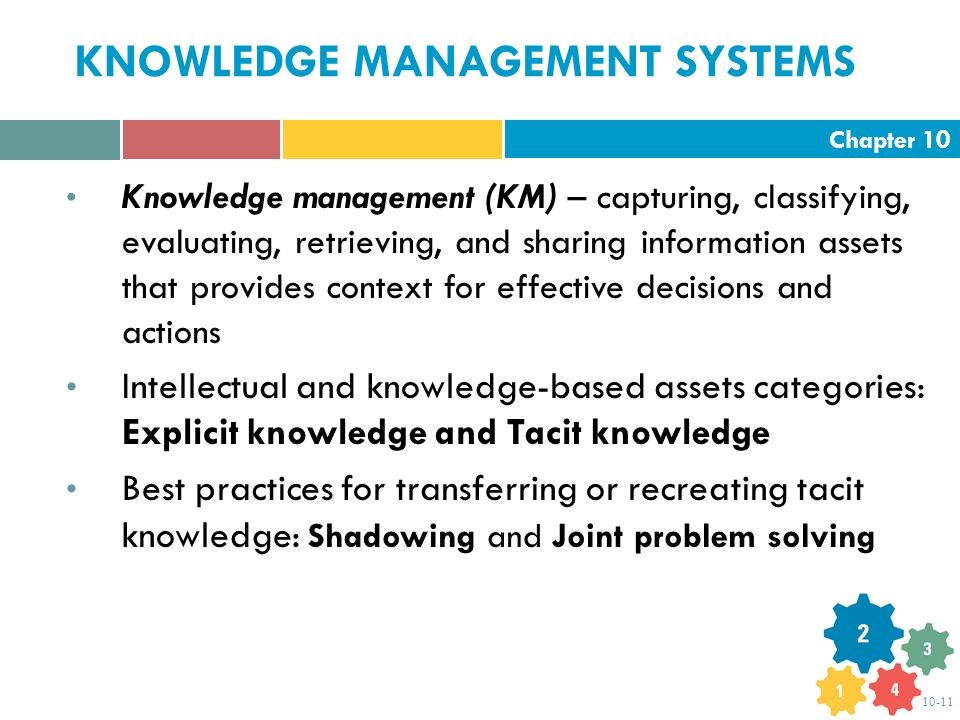 Chapter 10 10-11 KNOWLEDGE MANAGEMENT SYSTEMS Knowledge management (KM) – capturing, classifying, evaluating, retrieving, and sharing information assets that provides context for effective decisions and actions Intellectual and knowledge-based assets categories: Explicit knowledge and Tacit knowledge Best practices for transferring or recreating tacit knowledge: Shadowing and Joint problem solving