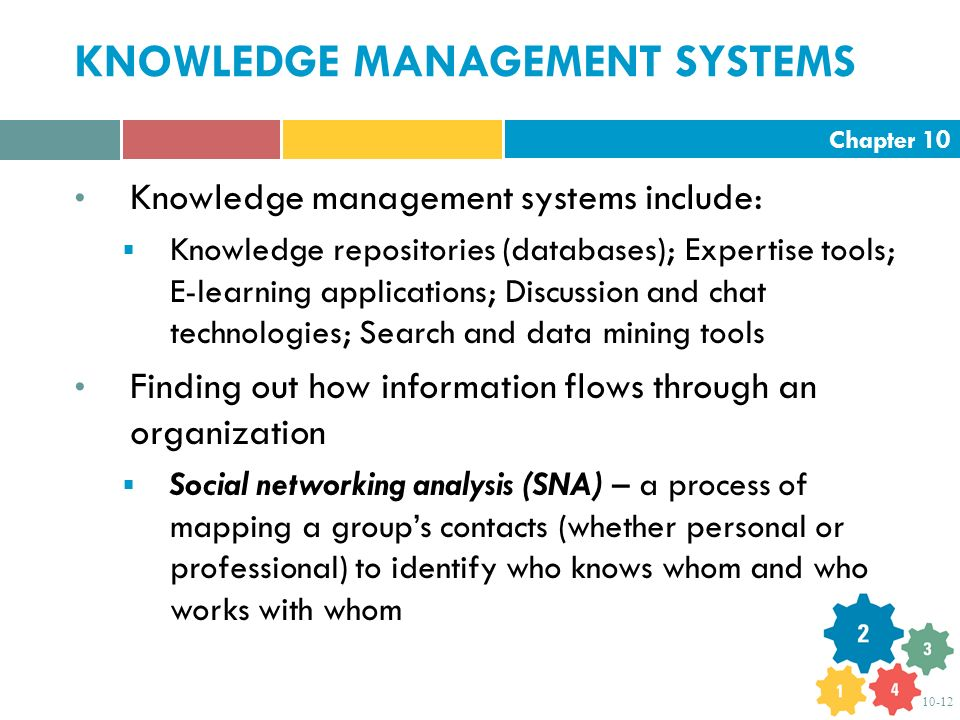 Chapter 10 10-12 Knowledge management systems include:  Knowledge repositories (databases); Expertise tools; E-learning applications; Discussion and chat technologies; Search and data mining tools Finding out how information flows through an organization  Social networking analysis (SNA) – a process of mapping a group's contacts (whether personal or professional) to identify who knows whom and who works with whom KNOWLEDGE MANAGEMENT SYSTEMS