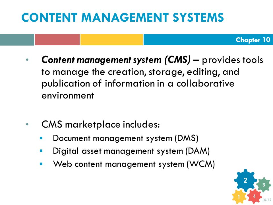 Chapter 10 10-13 CONTENT MANAGEMENT SYSTEMS Content management system (CMS) – provides tools to manage the creation, storage, editing, and publication of information in a collaborative environment CMS marketplace includes:  Document management system (DMS)  Digital asset management system (DAM)  Web content management system (WCM)