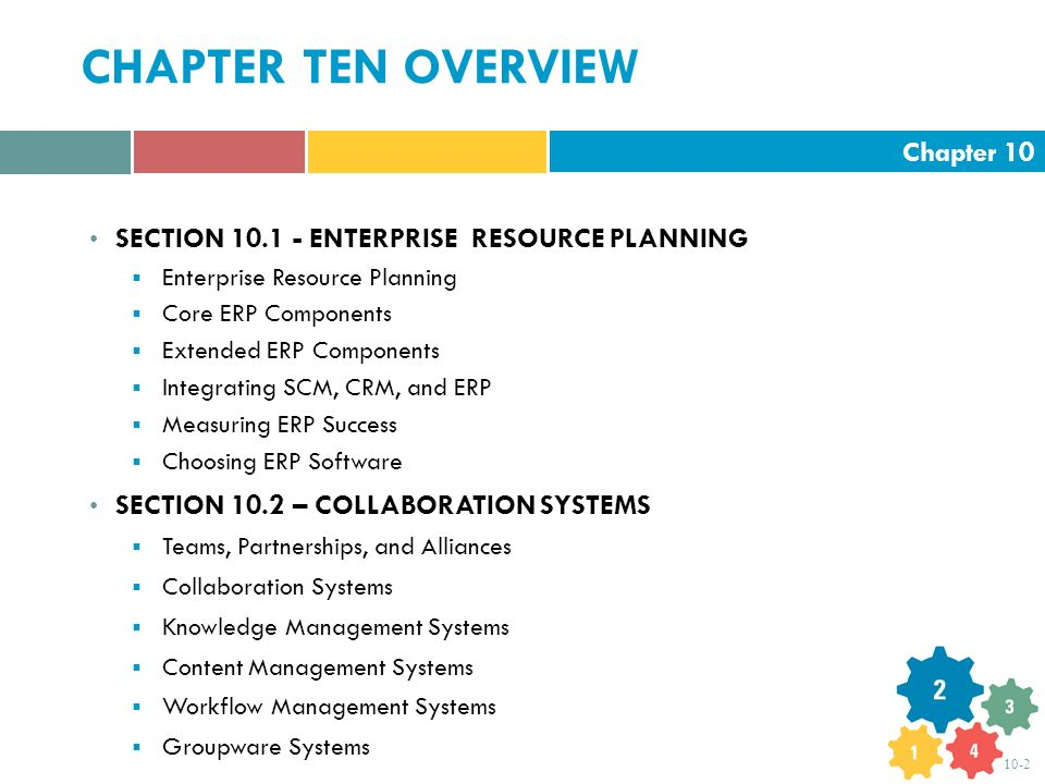Chapter 10 10-2 CHAPTER TEN OVERVIEW SECTION 10.1 - ENTERPRISE RESOURCE PLANNING  Enterprise Resource Planning  Core ERP Components  Extended ERP Components  Integrating SCM, CRM, and ERP  Measuring ERP Success  Choosing ERP Software SECTION 10.2 – COLLABORATION SYSTEMS  Teams, Partnerships, and Alliances  Collaboration Systems  Knowledge Management Systems  Content Management Systems  Workflow Management Systems  Groupware Systems
