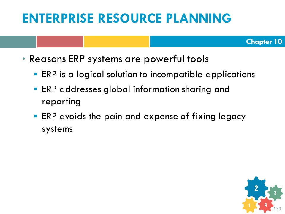 Chapter 10 10-3 ENTERPRISE RESOURCE PLANNING Reasons ERP systems are powerful tools  ERP is a logical solution to incompatible applications  ERP add