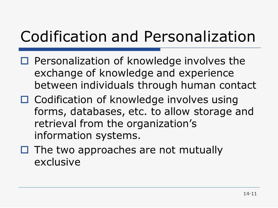 14-11 Codification and Personalization  Personalization of knowledge involves the exchange of knowledge and experience between individuals through human contact  Codification of knowledge involves using forms, databases, etc.
