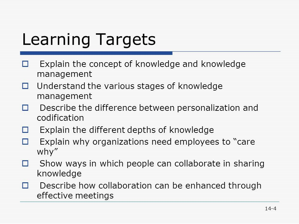 14-4 Learning Targets  Explain the concept of knowledge and knowledge management  Understand the various stages of knowledge management  Describe the difference between personalization and codification  Explain the different depths of knowledge  Explain why organizations need employees to care why  Show ways in which people can collaborate in sharing knowledge  Describe how collaboration can be enhanced through effective meetings