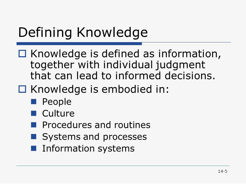 14-5 Defining Knowledge  Knowledge is defined as information, together with individual judgment that can lead to informed decisions.