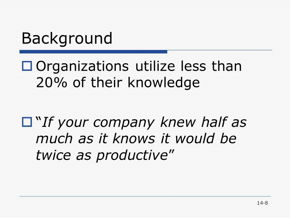 14-8 Background  Organizations utilize less than 20% of their knowledge  If your company knew half as much as it knows it would be twice as productive