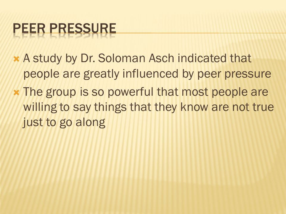  A study by Dr. Soloman Asch indicated that people are greatly influenced by peer pressure  The group is so powerful that most people are willing to