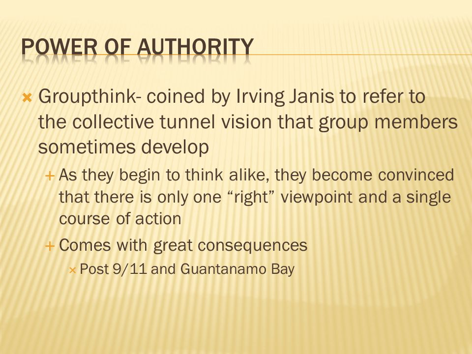  Groupthink- coined by Irving Janis to refer to the collective tunnel vision that group members sometimes develop  As they begin to think alike, the