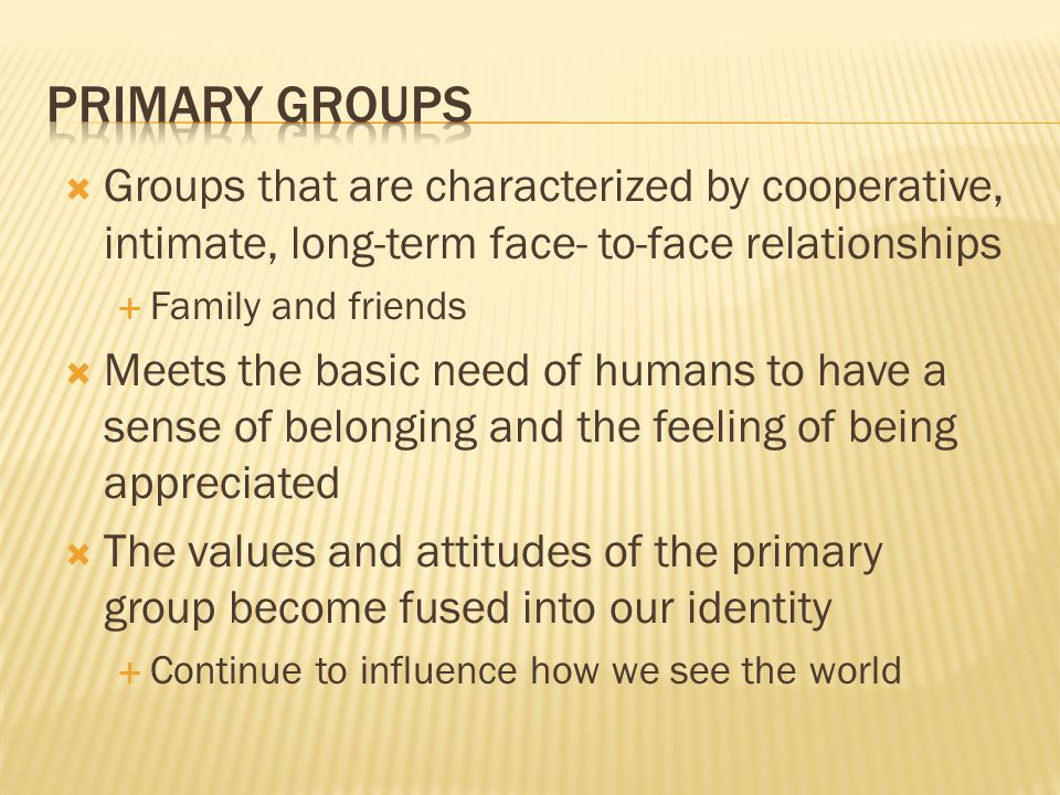  Groups that are characterized by cooperative, intimate, long-term face- to-face relationships  Family and friends  Meets the basic need of humans