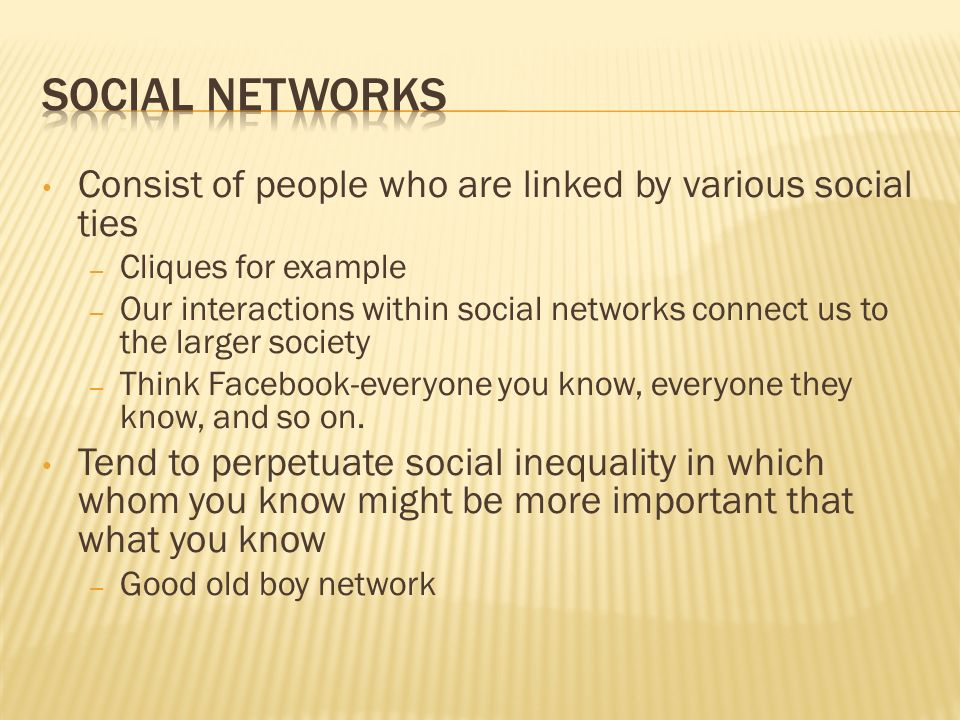 Consist of people who are linked by various social ties – Cliques for example – Our interactions within social networks connect us to the larger socie