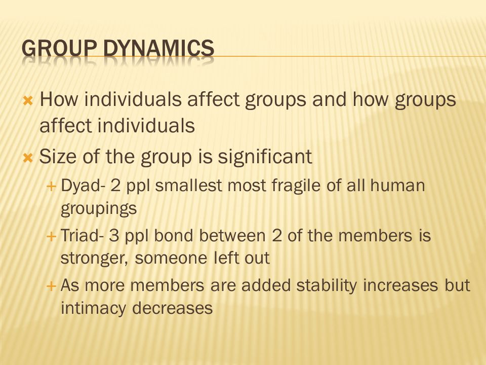  How individuals affect groups and how groups affect individuals  Size of the group is significant  Dyad- 2 ppl smallest most fragile of all human
