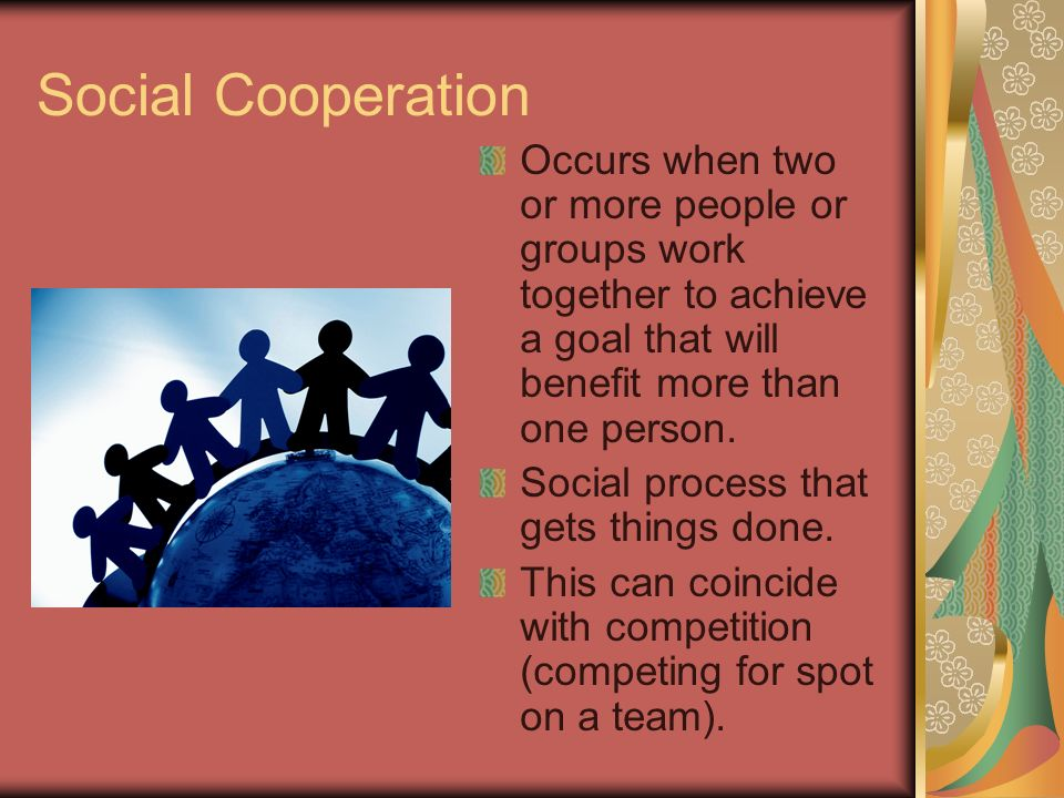 Social Cooperation Occurs when two or more people or groups work together to achieve a goal that will benefit more than one person.