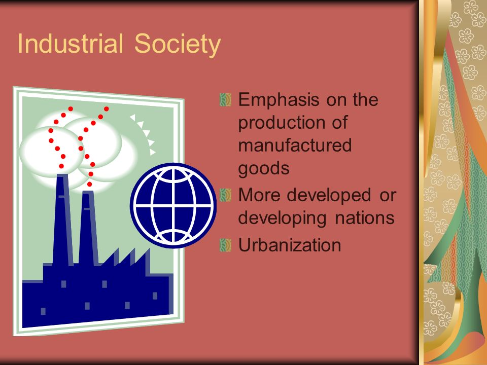 Industrial Society Emphasis on the production of manufactured goods More developed or developing nations Urbanization