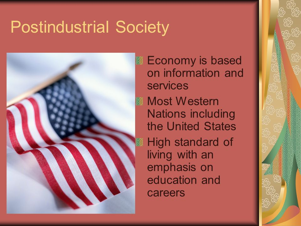 Postindustrial Society Economy is based on information and services Most Western Nations including the United States High standard of living with an emphasis on education and careers