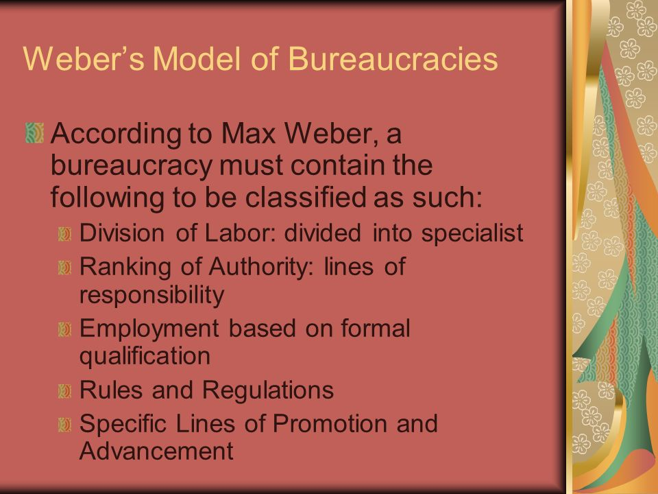 Weber's Model of Bureaucracies According to Max Weber, a bureaucracy must contain the following to be classified as such: Division of Labor: divided into specialist Ranking of Authority: lines of responsibility Employment based on formal qualification Rules and Regulations Specific Lines of Promotion and Advancement