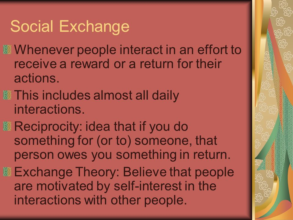 Social Exchange Whenever people interact in an effort to receive a reward or a return for their actions.