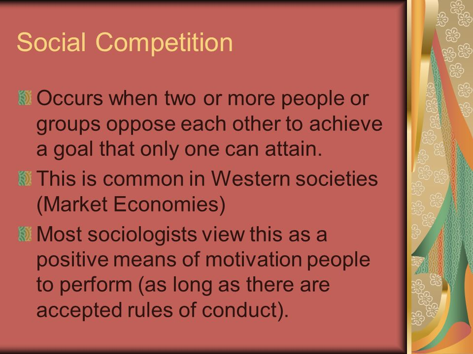 Social Competition Occurs when two or more people or groups oppose each other to achieve a goal that only one can attain.