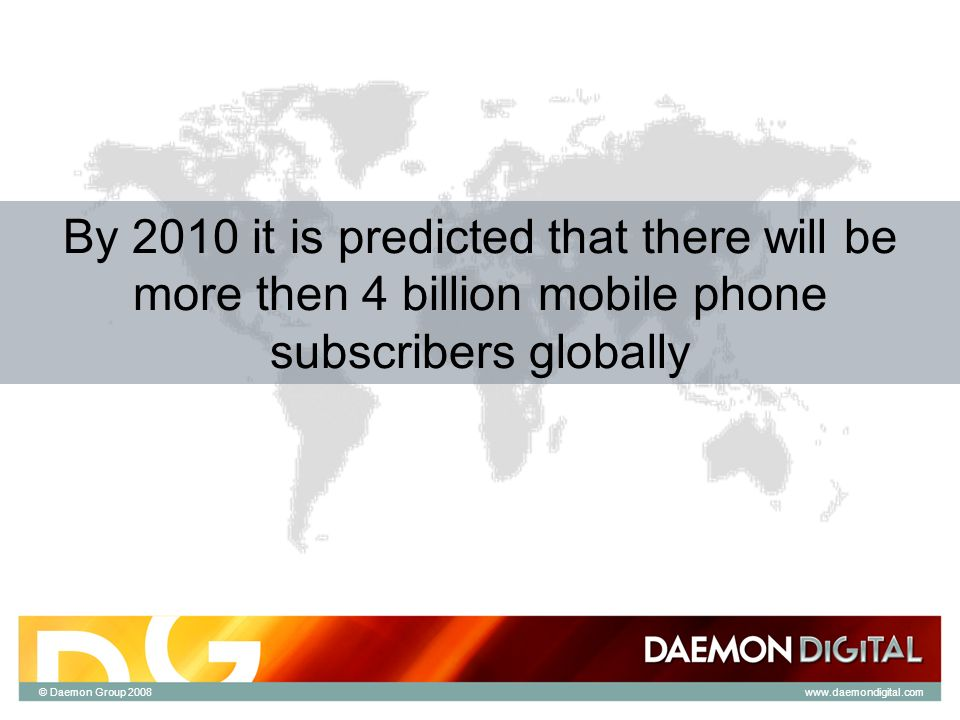 © Daemon Group 2008 By 2010 it is predicted that there will be more then 4 billion mobile phone subscribers globally