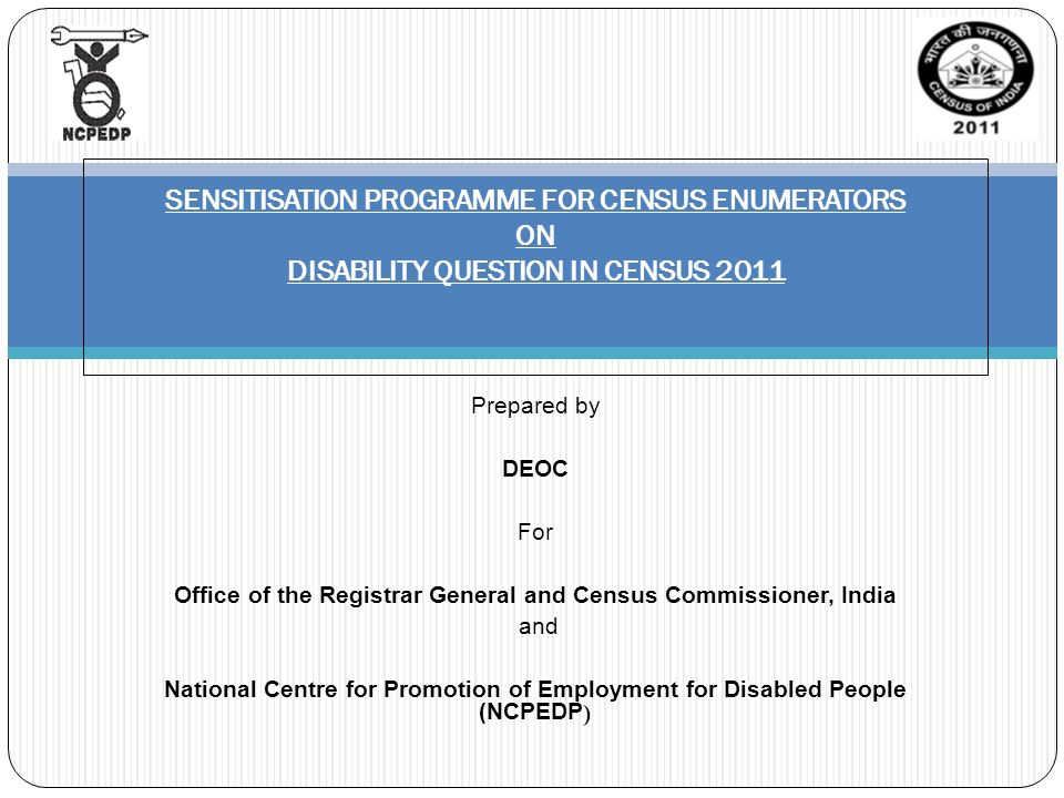 Prepared by DEOC For Office of the Registrar General and Census Commissioner, India and National Centre for Promotion of Employment for Disabled People (NCPEDP ) SENSITISATION PROGRAMME FOR CENSUS ENUMERATORS ON DISABILITY QUESTION IN CENSUS 2011